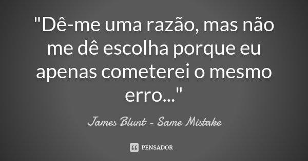 """""""Dê-me uma razão, mas não me dê escolha porque eu apenas cometerei o mesmo erro...""""... Frase de James Blunt - Same Mistake."""
