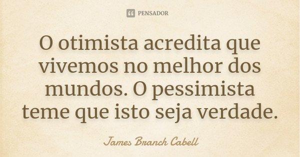 O otimista acredita que vivemos no melhor dos mundos. O pessimista teme que isto seja verdade.... Frase de James Branch Cabell.