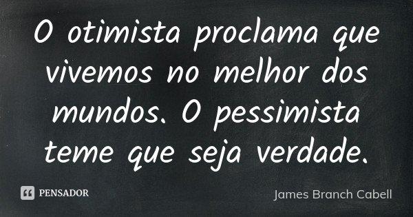 O otimista proclama que vivemos no melhor dos mundos. O pessimista teme que seja verdade.... Frase de James Branch Cabell.