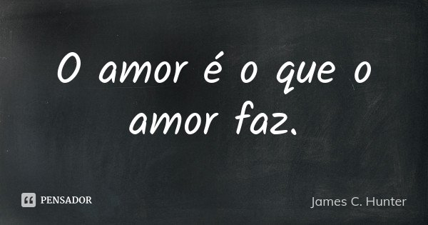 O amor é o que o amor faz.... Frase de James C. Hunter.