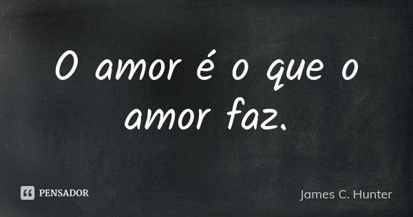 O amor é o que o amor faz.... Frase de James C. Hunter.