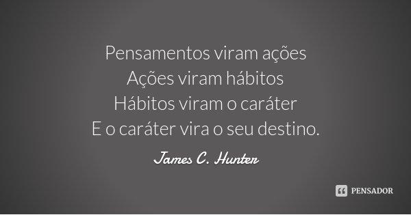 Pensamentos viram ações Ações viram hábitos Hábitos viram o caráter E o caráter vira o seu destino.... Frase de James C. Hunter.