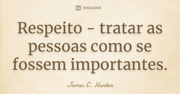 Respeito - tratar as pessoas como se fossem importantes.... Frase de James C.Hunter.