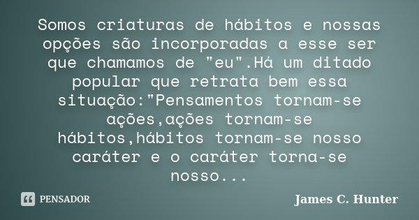 """Somos criaturas de hábitos e nossas opções são incorporadas a esse ser que chamamos de """"eu"""".Há um ditado popular que retrata bem essa situação:""""P... Frase de James C.Hunter."""