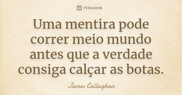 Uma mentira pode correr meio mundo antes que a verdade consiga calçar as botas.... Frase de James Callaghan.