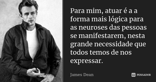 Para mim, atuar é a a forma mais lógica para as neuroses das pessoas se manifestarem, nesta grande necessidade que todos temos de nos expressar.... Frase de James Dean.