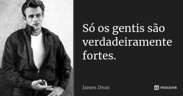 Só os gentis são verdadeiramente fortes.... Frase de James Dean.