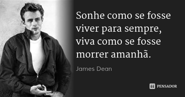Sonhe como se fosse viver para sempre, viva como se fosse morrer amanhã.... Frase de James Dean.