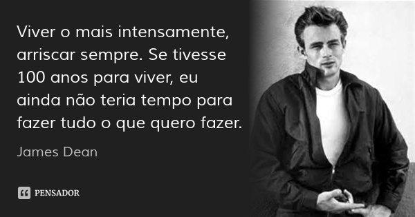 Viver o mais intensamente, arriscar sempre. Se tivesse 100 anos para viver, eu ainda não teria tempo para fazer tudo o que quero fazer.... Frase de James Dean.