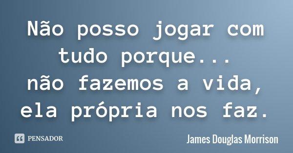 Não posso jogar com tudo porque... não fazemos a vida, ela própria nos faz.... Frase de James Douglas Morrison.
