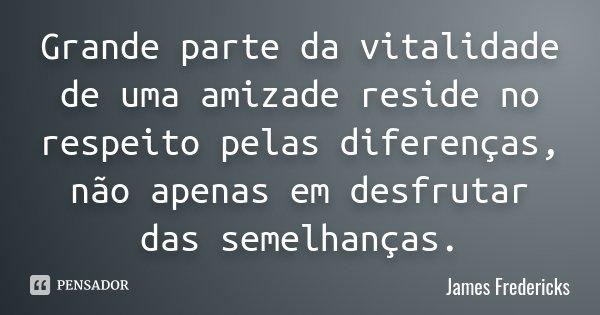 Grande parte da vitalidade de uma amizade reside no respeito pelas diferenças, não apenas em desfrutar das semelhanças.... Frase de James Fredericks.