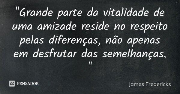 """""""Grande parte da vitalidade de uma amizade reside no respeito pelas diferenças, não apenas em desfrutar das semelhanças. """"... Frase de James Fredericks."""