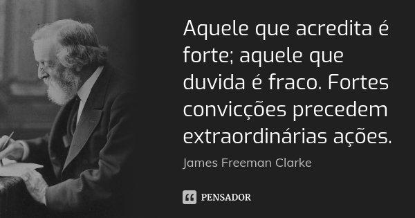 Aquele que acredita é forte; aquele que duvida é fraco. Fortes convicções precedem extraordinárias ações.... Frase de James Freeman Clarke.