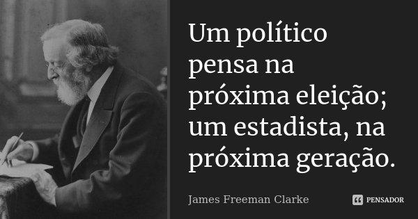 Um político pensa na próxima eleição; um estadista, na próxima geração.... Frase de James Freeman Clarke.