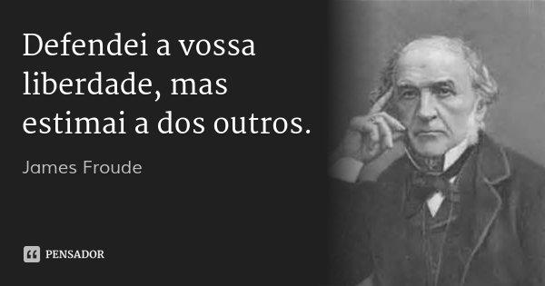 Defendei a vossa liberdade, mas estimai a dos outros.... Frase de James Froude.