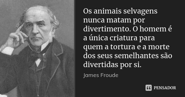 Os animais selvagens nunca matam por divertimento. O homem é a única criatura para quem a tortura e a morte dos seus semelhantes são divertidas por si.... Frase de James Froude.