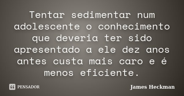 Tentar sedimentar num adolescente o conhecimento que deveria ter sido apresentado a ele dez anos antes custa mais caro e é menos eficiente.... Frase de James Heckman.