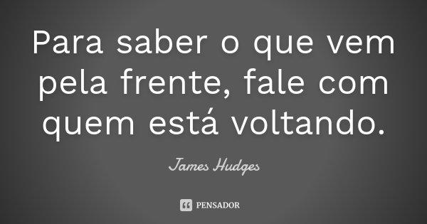Para saber o que vem pela frente, fale com quem está voltando.... Frase de James Hudges.