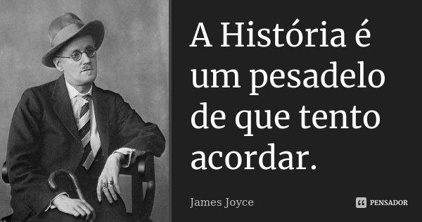 A História é um pesadelo de que tento acordar.... Frase de James Joyce.