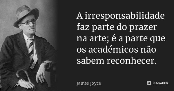 A irresponsabilidade faz parte do prazer na arte; é a parte que os académicos não sabem reconhecer.... Frase de James Joyce.