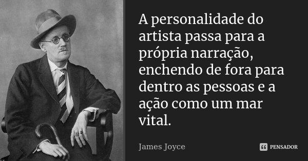 A personalidade do artista passa para a própria narração, enchendo de fora para dentro as pessoas e a ação como um mar vital.... Frase de James Joyce.