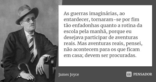 As guerras imaginárias, ao entardecer, tornaram-se por fim tão enfadonhas quanto a rotina da escola pela manhã, porque eu desejava participar de aventuras reais... Frase de James Joyce.