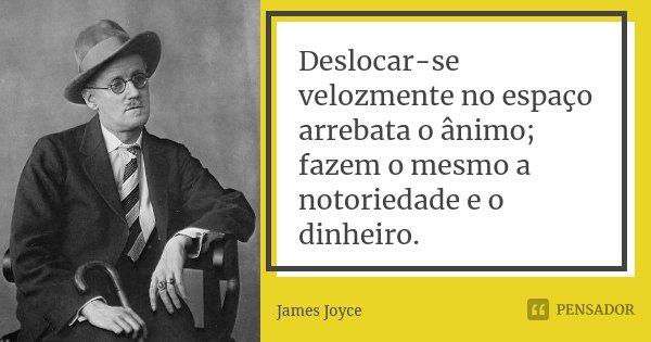Deslocar-se velozmente no espaço arrebata o ânimo; fazem o mesmo a notoriedade e o dinheiro.... Frase de James Joyce.