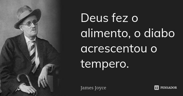 Deus fez o alimento, o diabo acrescentou o tempero.... Frase de James Joyce.