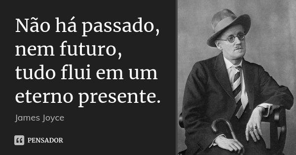Não há passado, nem futuro, tudo flui em um eterno presente.... Frase de James Joyce.