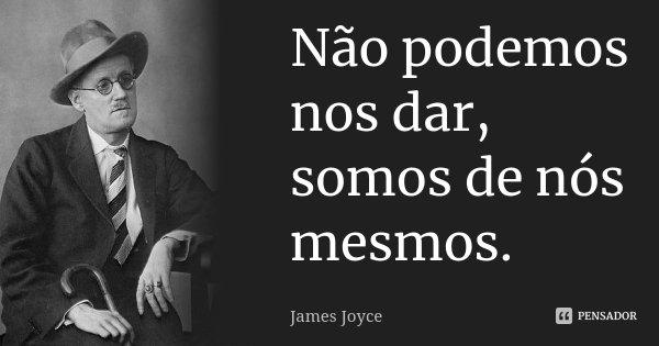 Não podemos nos dar, somos de nós mesmos.... Frase de James Joyce.
