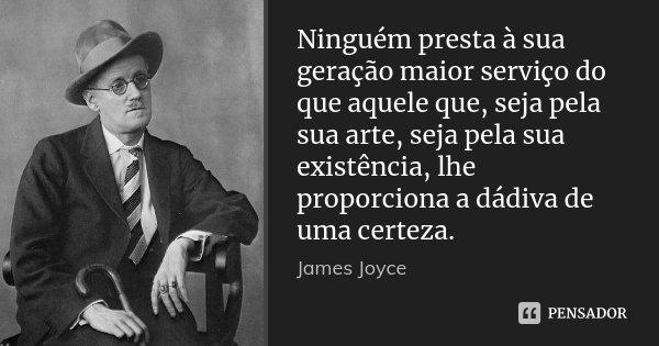 Ninguém presta à sua geração maior serviço do que aquele que, seja pela sua arte, seja pela sua existência, lhe proporciona a dádiva de uma certeza.... Frase de James Joyce.