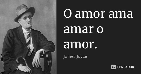 O amor ama amar o amor.... Frase de James Joyce.