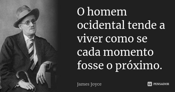 O homem ocidental tende a viver como se cada momento fosse o próximo.... Frase de James Joyce.