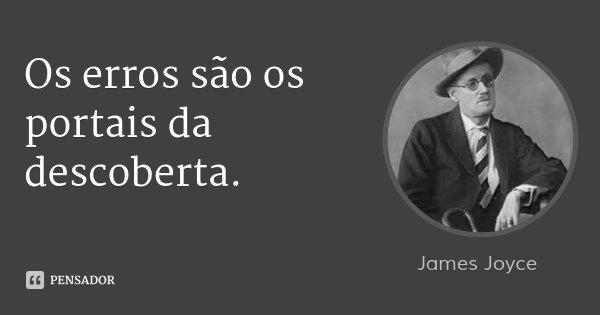 Os erros são os portais da descoberta.... Frase de James Joyce.