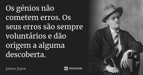 Os génios não cometem erros. Os seus erros são sempre voluntários e dão origem a alguma descoberta.... Frase de James Joyce.