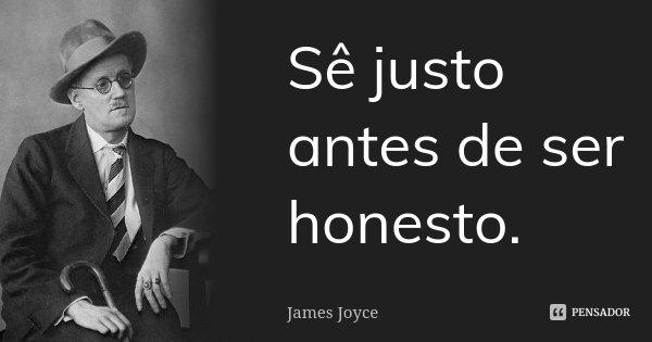 Sê justo antes de ser honesto.... Frase de James Joyce.