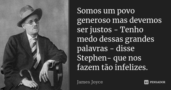 Somos um povo generoso mas devemos ser justos - Tenho medo dessas grandes palavras - disse Stephen- que nos fazem tão infelizes.... Frase de James Joyce.