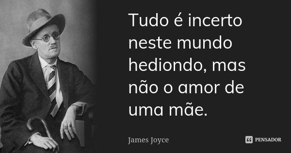 Tudo é incerto neste mundo hediondo, mas não o amor de uma mãe.... Frase de James Joyce.