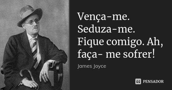 Vença-me. Seduza-me. Fique comigo. Ah, faça- me sofrer!... Frase de James Joyce.
