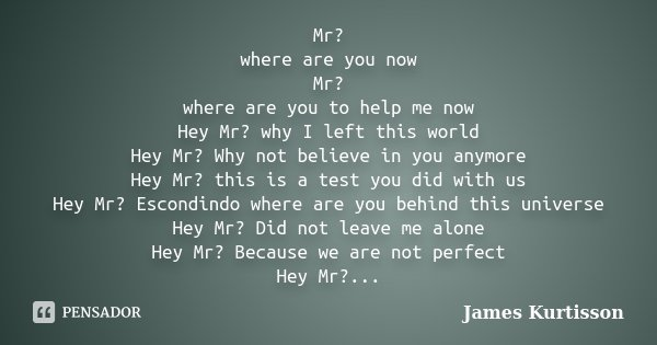 Mr? where are you now Mr? where are you to help me now Hey Mr? why I left this world Hey Mr? Why not believe in you anymore Hey Mr? this is a test you did with ... Frase de James Kurtisson.