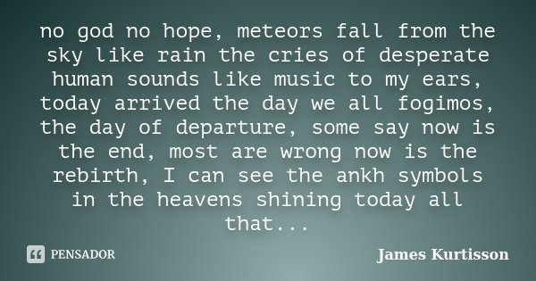 no god no hope, meteors fall from the sky like rain the cries of desperate human sounds like music to my ears, today arrived the day we all fogimos, the day of ... Frase de James Kurtisson.