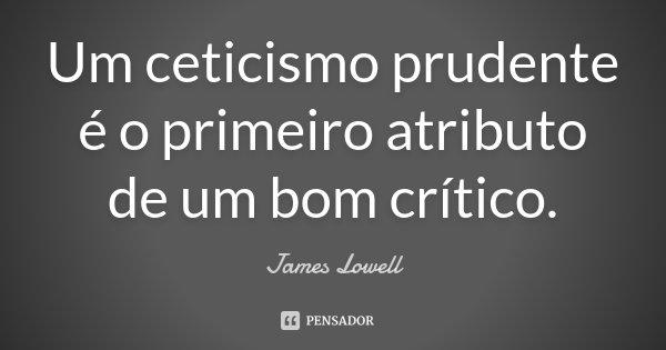 Um ceticismo prudente é o primeiro atributo de um bom crítico.... Frase de James Lowell.