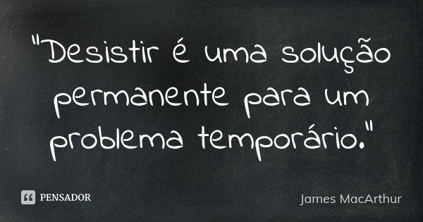 """""""Desistir é uma solução permanente para um problema temporário.""""... Frase de James MacArthur."""