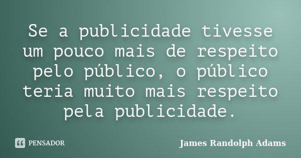 Se a publicidade tivesse um pouco mais de respeito pelo público, o público teria muito mais respeito pela publicidade.... Frase de James Randolph Adams.