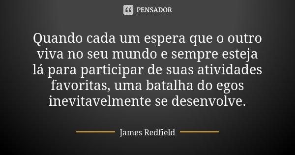 Quando cada um espera que o outro viva no seu mundo e sempre esteja lá para participar de suas atividades favoritas, uma batalha do egos inevitavelmente se dese... Frase de James Redfield.