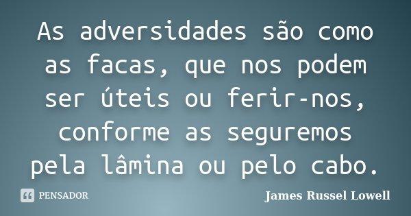 As adversidades são como as facas, que nos podem ser úteis ou ferir-nos, conforme as seguremos pela lâmina ou pelo cabo.... Frase de James Russel Lowell.
