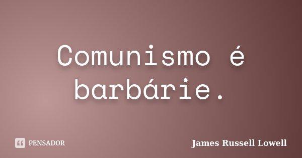 Comunismo é barbárie.... Frase de James Russell Lowell.