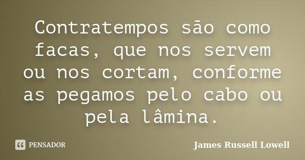 Contratempos são como facas, que nos servem ou nos cortam, conforme as pegamos pelo cabo ou pela lâmina.... Frase de James Russell Lowell.