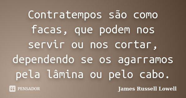 Contratempos são como facas, que podem nos servir ou nos cortar, dependendo se os agarramos pela lâmina ou pelo cabo.... Frase de James Russell Lowell.