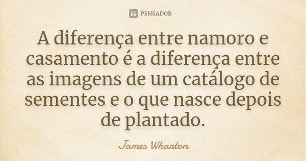 A diferença entre namoro e casamento é a diferença entre as imagens de um catálogo de sementes e o que nasce depois de plantado.... Frase de James Wharton.